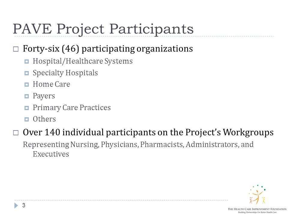 PAVE Project Participants 3  Forty-six (46) participating organizations  Hospital/Healthcare Systems  Specialty Hospitals  Home Care  Payers  Primary Care Practices  Others  Over 140 individual participants on the Project's Workgroups Representing Nursing, Physicians, Pharmacists, Administrators, and Executives