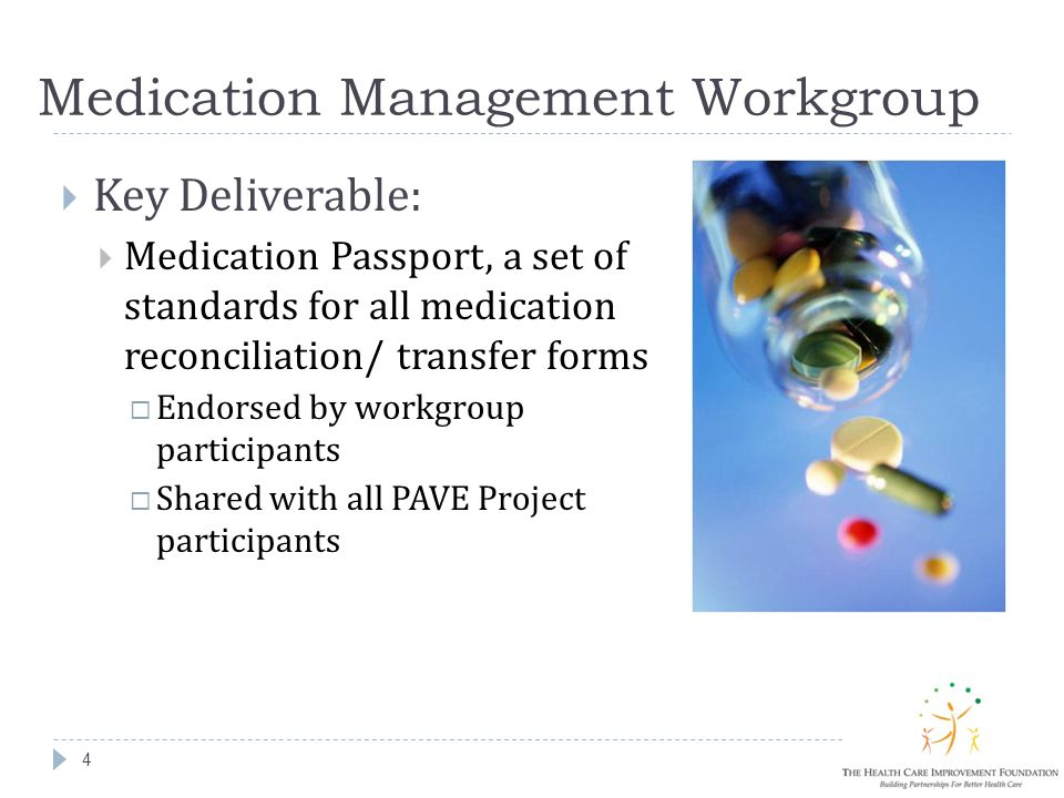Medication Management Workgroup 4  Key Deliverable:  Medication Passport, a set of standards for all medication reconciliation/ transfer forms  Endorsed by workgroup participants  Shared with all PAVE Project participants