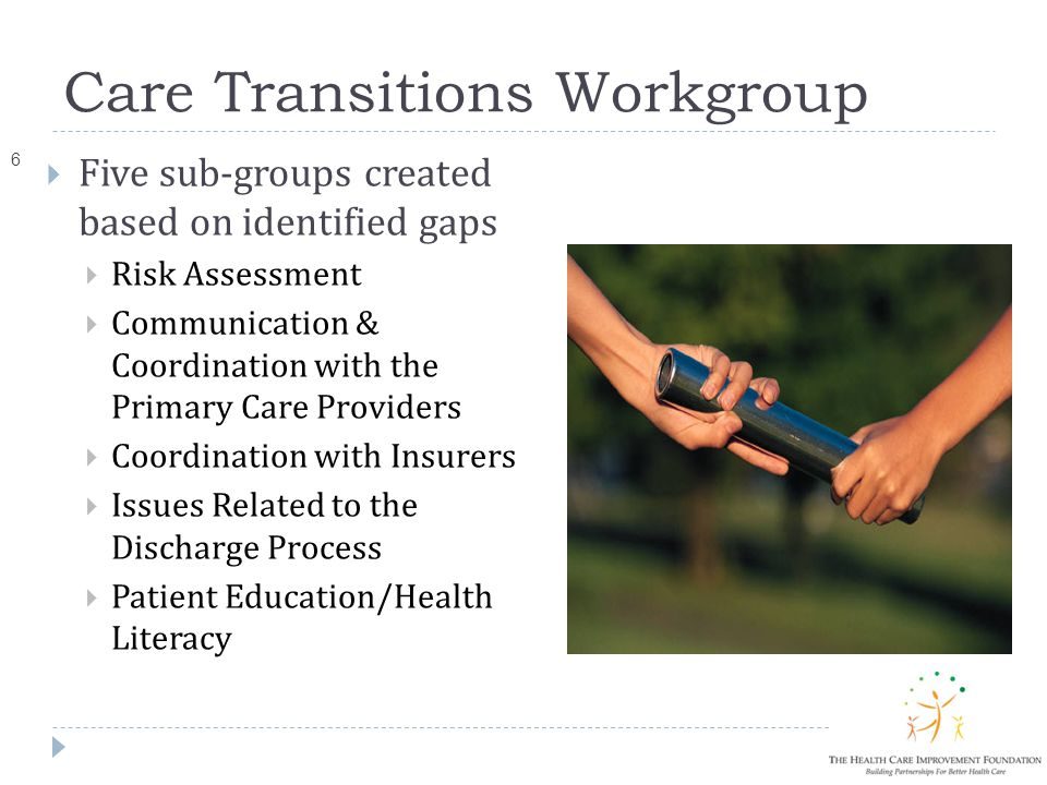 Care Transitions Workgroup 6  Five sub-groups created based on identified gaps  Risk Assessment  Communication & Coordination with the Primary Care Providers  Coordination with Insurers  Issues Related to the Discharge Process  Patient Education/Health Literacy