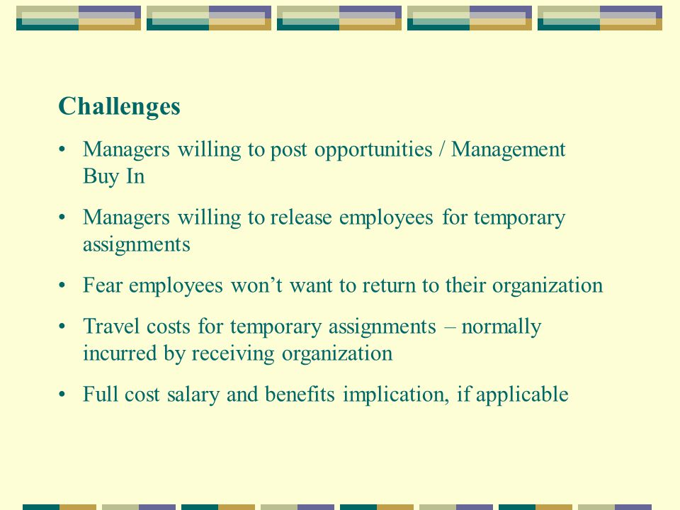 Challenges Managers willing to post opportunities / Management Buy In Managers willing to release employees for temporary assignments Fear employees won't want to return to their organization Travel costs for temporary assignments – normally incurred by receiving organization Full cost salary and benefits implication, if applicable