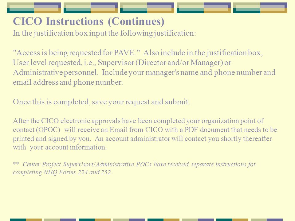 CICO Instructions (Continues) In the justification box input the following justification: Access is being requested for PAVE. Also include in the justification box, User level requested, i.e., Supervisor (Director and/or Manager) or Administrative personnel.