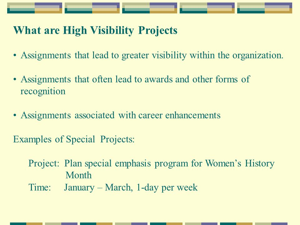 What are High Visibility Projects Assignments that lead to greater visibility within the organization.