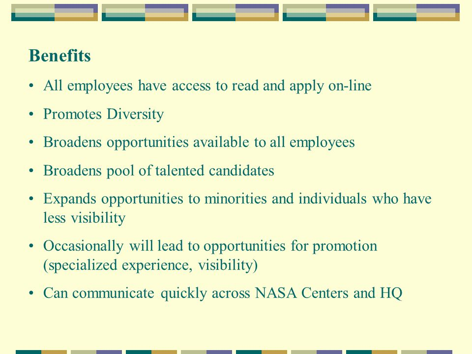Benefits All employees have access to read and apply on-line Promotes Diversity Broadens opportunities available to all employees Broadens pool of talented candidates Expands opportunities to minorities and individuals who have less visibility Occasionally will lead to opportunities for promotion (specialized experience, visibility) Can communicate quickly across NASA Centers and HQ