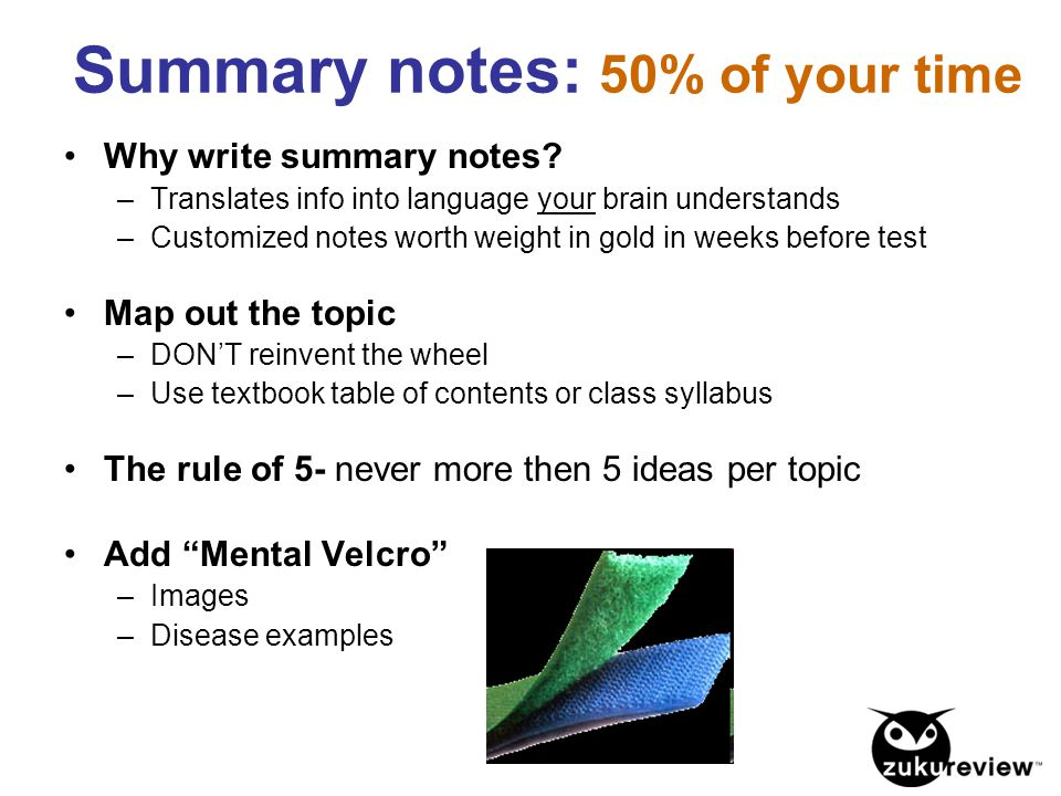 Summary notes: 50% of your time Why write summary notes? –Translates info into language your brain understands –Customized notes worth weight in gold
