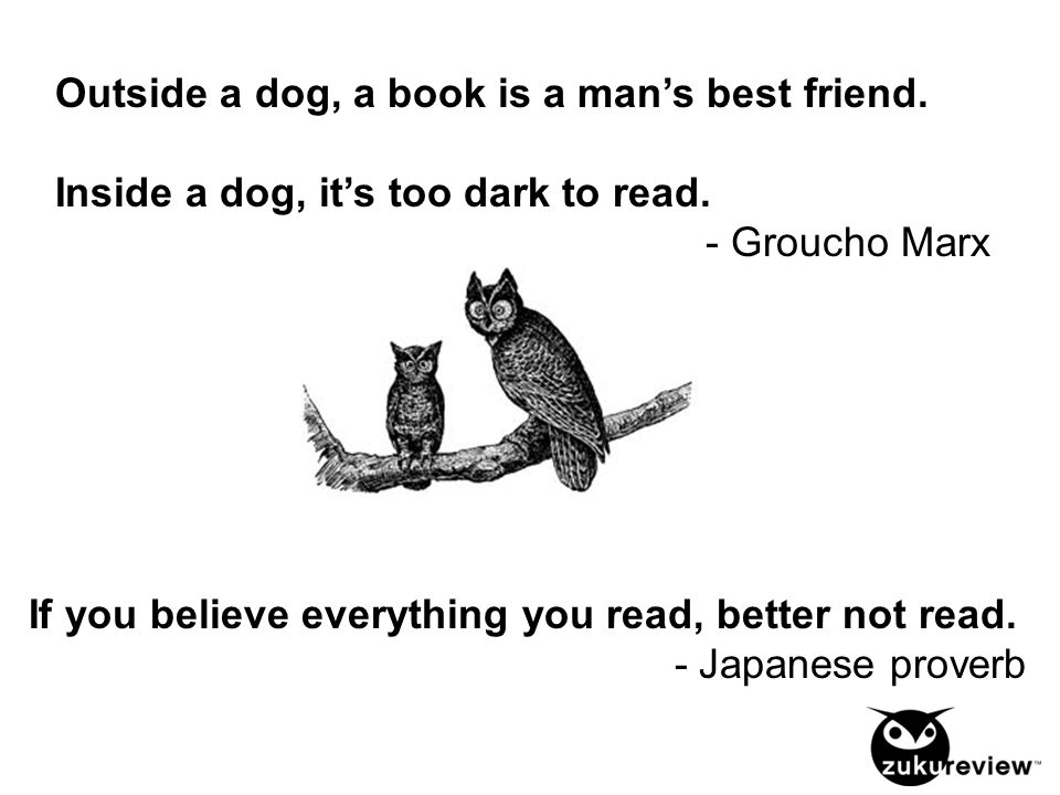 Outside a dog, a book is a man's best friend. Inside a dog, it's too dark to read. - Groucho Marx If you believe everything you read, better not read.