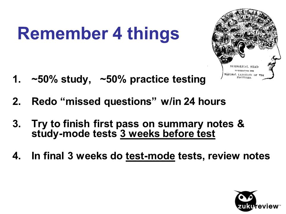 "Remember 4 things 1.~50% study, ~50% practice testing 2.Redo ""missed questions"" w/in 24 hours 3.Try to finish first pass on summary notes & study-mode"