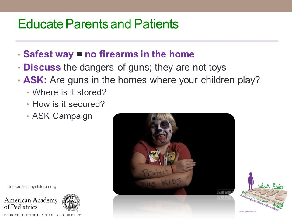 Educate Parents and Patients Safest way = no firearms in the home Discuss the dangers of guns; they are not toys ASK: Are guns in the homes where your children play.