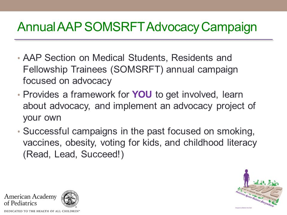 Annual AAP SOMSRFT Advocacy Campaign AAP Section on Medical Students, Residents and Fellowship Trainees (SOMSRFT) annual campaign focused on advocacy Provides a framework for YOU to get involved, learn about advocacy, and implement an advocacy project of your own Successful campaigns in the past focused on smoking, vaccines, obesity, voting for kids, and childhood literacy (Read, Lead, Succeed!)