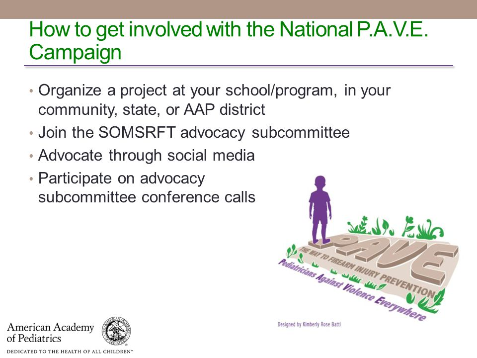 Organize a project at your school/program, in your community, state, or AAP district Join the SOMSRFT advocacy subcommittee Advocate through social media Participate on advocacy subcommittee conference calls How to get involved with the National P.A.V.E.