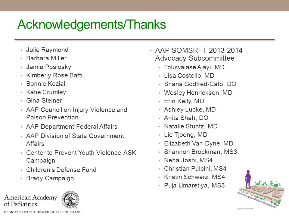 Acknowledgements/Thanks AAP SOMSRFT 2013-2014 Advocacy Subcommittee Toluwalase Ajayi, MD Lisa Costello, MD Shana Godfred-Cato, DO Wesley Henricksen, MD Erin Kelly, MD Ashley Lucke, MD Anita Shah, DO Natalie Stuntz, MD Lie Tjoeng, MD Elizabeth Van Dyne, MD Shannon Brockman, MS3 Neha Joshi, MS4 Christian Pulcini, MS4 Kristin Schwarz, MS4 Puja Umaretiya, MS3 Julie Raymond Barbara Miller Jamie Poslosky Kimberly Rose Batti Bonnie Kozial Katie Crumley Gina Steiner AAP Council on Injury Violence and Poison Prevention AAP Department Federal Affairs AAP Division of State Government Affairs Center to Prevent Youth Violence-ASK Campaign Children's Defense Fund Brady Campaign