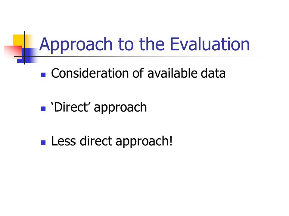Approach to the Evaluation Consideration of available data 'Direct' approach Less direct approach!