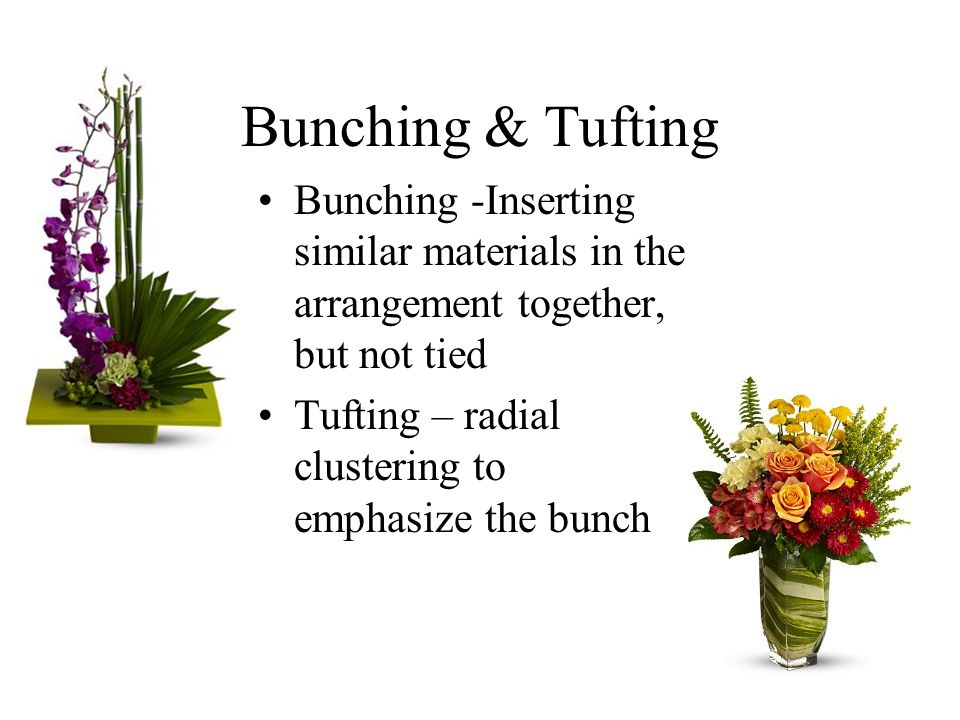 Bunching & Tufting Bunching -Inserting similar materials in the arrangement together, but not tied Tufting – radial clustering to emphasize the bunch