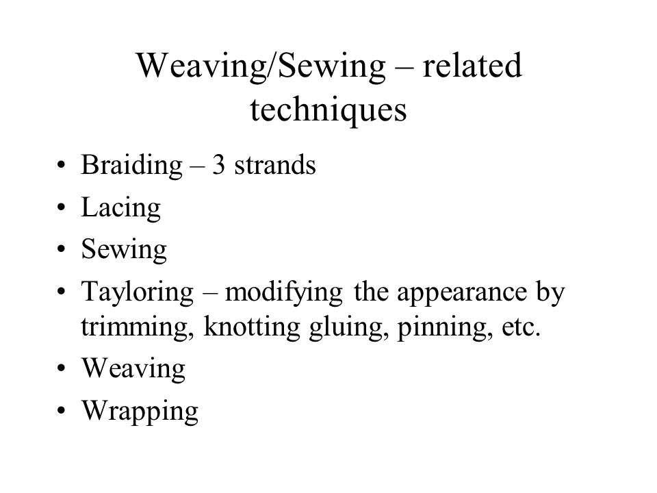 Weaving/Sewing – related techniques Braiding – 3 strands Lacing Sewing Tayloring – modifying the appearance by trimming, knotting gluing, pinning, etc