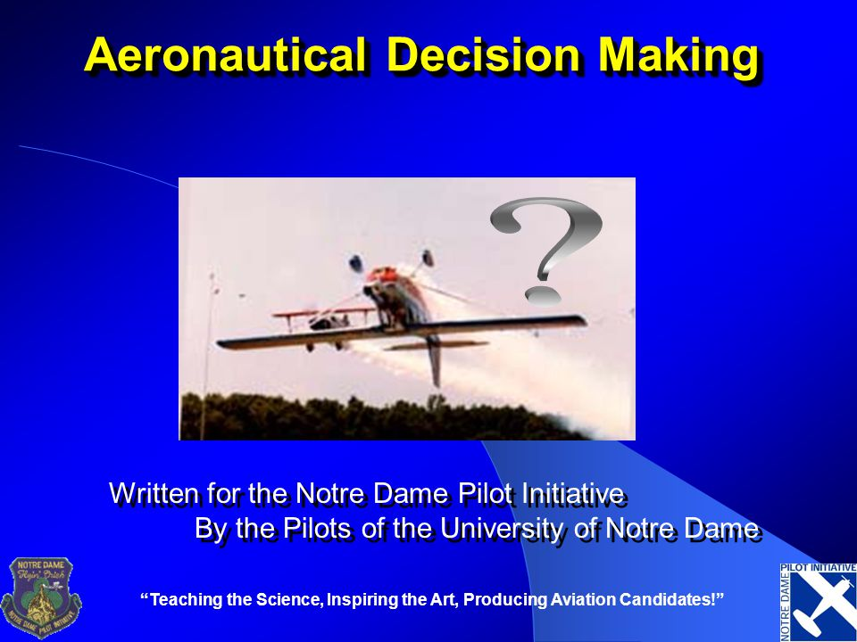 Teaching the Science, Inspiring the Art, Producing Aviation Candidates! Aeronautical Decision Making Written for the Notre Dame Pilot Initiative By the Pilots of the University of Notre Dame Written for the Notre Dame Pilot Initiative By the Pilots of the University of Notre Dame
