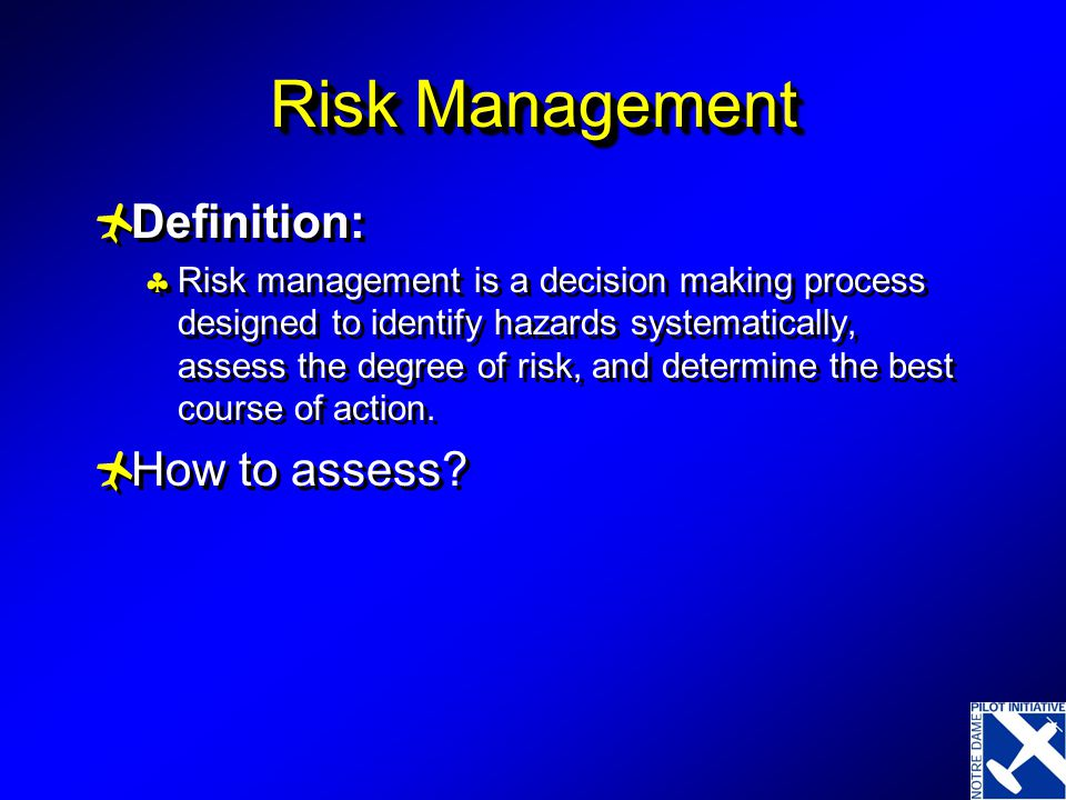 Risk Management  Definition:  Risk management is a decision making process designed to identify hazards systematically, assess the degree of risk, and determine the best course of action.