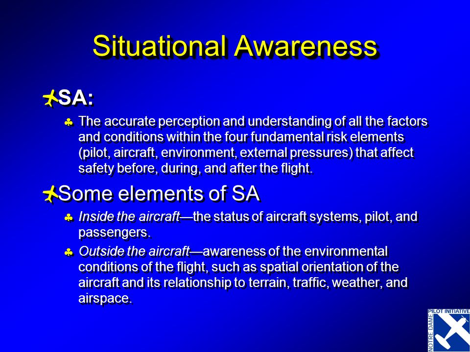 Situational Awareness  SA:  The accurate perception and understanding of all the factors and conditions within the four fundamental risk elements (pilot, aircraft, environment, external pressures) that affect safety before, during, and after the flight.