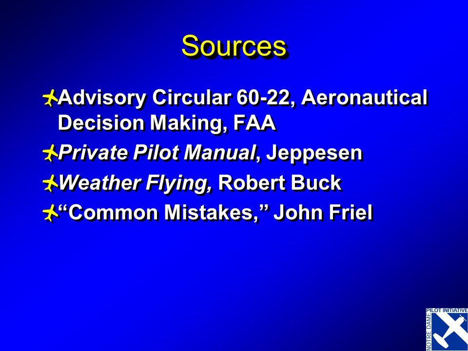 SourcesSources  Advisory Circular 60-22, Aeronautical Decision Making, FAA  Private Pilot Manual, Jeppesen  Weather Flying, Robert Buck  Common Mistakes, John Friel  Advisory Circular 60-22, Aeronautical Decision Making, FAA  Private Pilot Manual, Jeppesen  Weather Flying, Robert Buck  Common Mistakes, John Friel