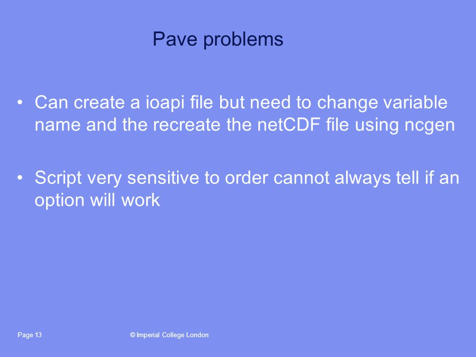 © Imperial College LondonPage 13 Pave problems Can create a ioapi file but need to change variable name and the recreate the netCDF file using ncgen Script very sensitive to order cannot always tell if an option will work