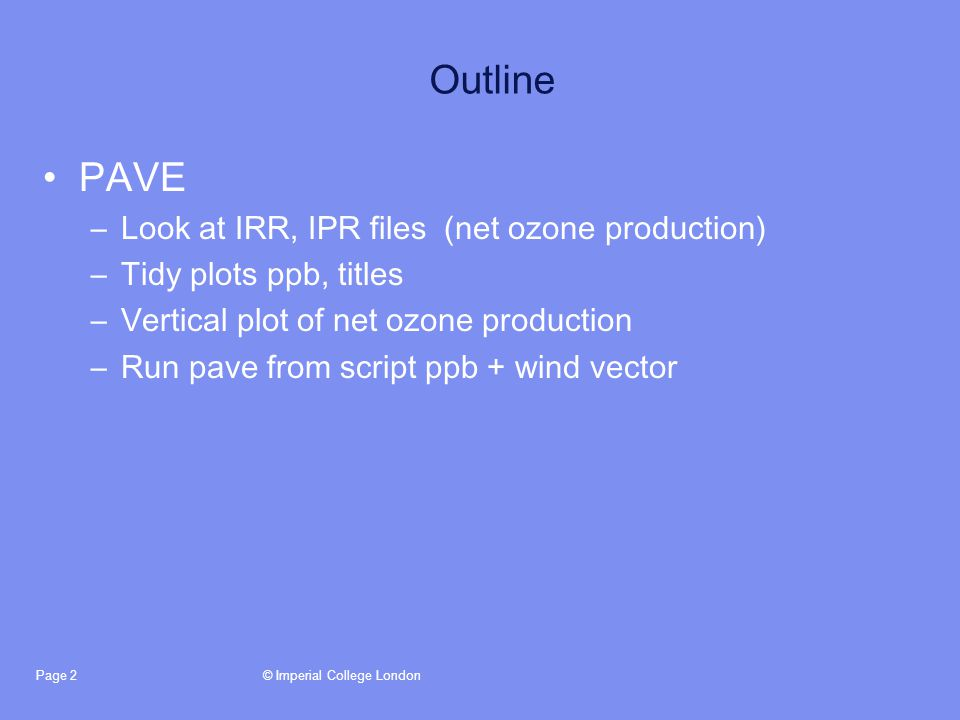 © Imperial College LondonPage 2 Outline PAVE –Look at IRR, IPR files (net ozone production) –Tidy plots ppb, titles –Vertical plot of net ozone production –Run pave from script ppb + wind vector