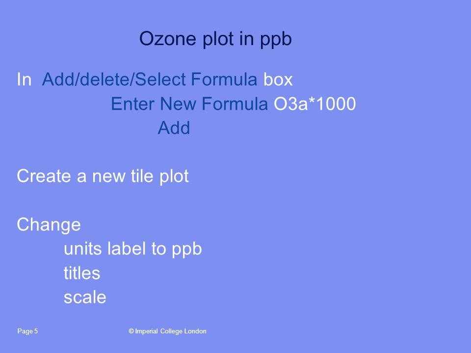 © Imperial College LondonPage 5 Ozone plot in ppb In Add/delete/Select Formula box Enter New Formula O3a*1000 Add Create a new tile plot Change units label to ppb titles scale