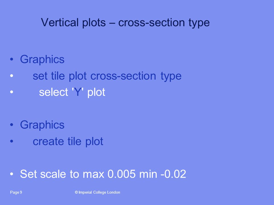 © Imperial College LondonPage 9 Vertical plots – cross-section type Graphics set tile plot cross-section type select Y plot Graphics create tile plot Set scale to max 0.005 min -0.02