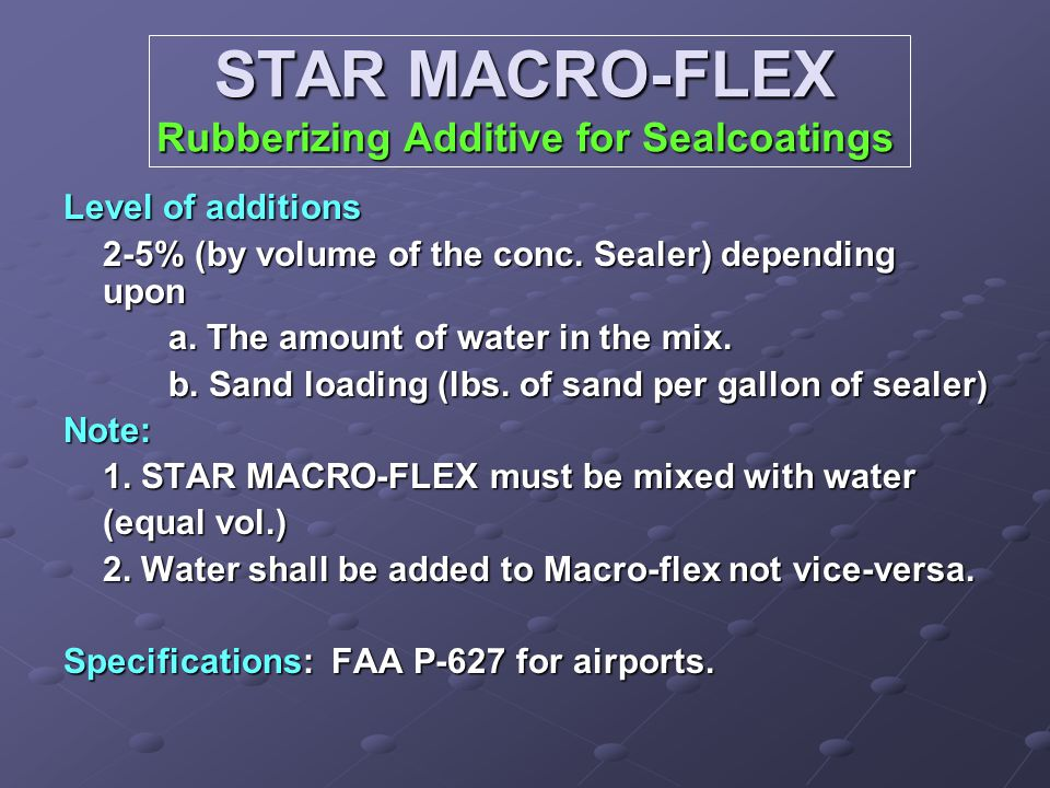 STAR MACRO-FLEX Rubberizing Additive for Sealcoatings Level of additions 2-5% (by volume of the conc. Sealer) depending upon a. The amount of water in