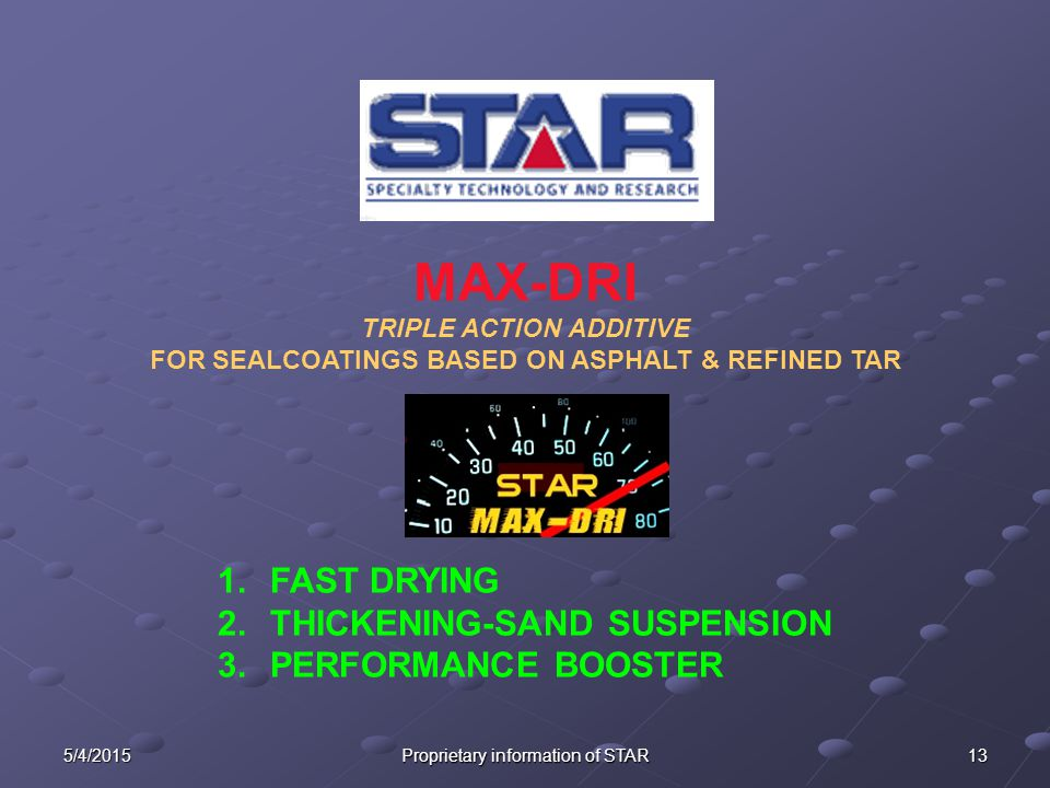5/4/2015 Proprietary information of STAR 13 1.FAST DRYING 2.THICKENING-SAND SUSPENSION 3.PERFORMANCE BOOSTER MAX-DRI TRIPLE ACTION ADDITIVE FOR SEALCO