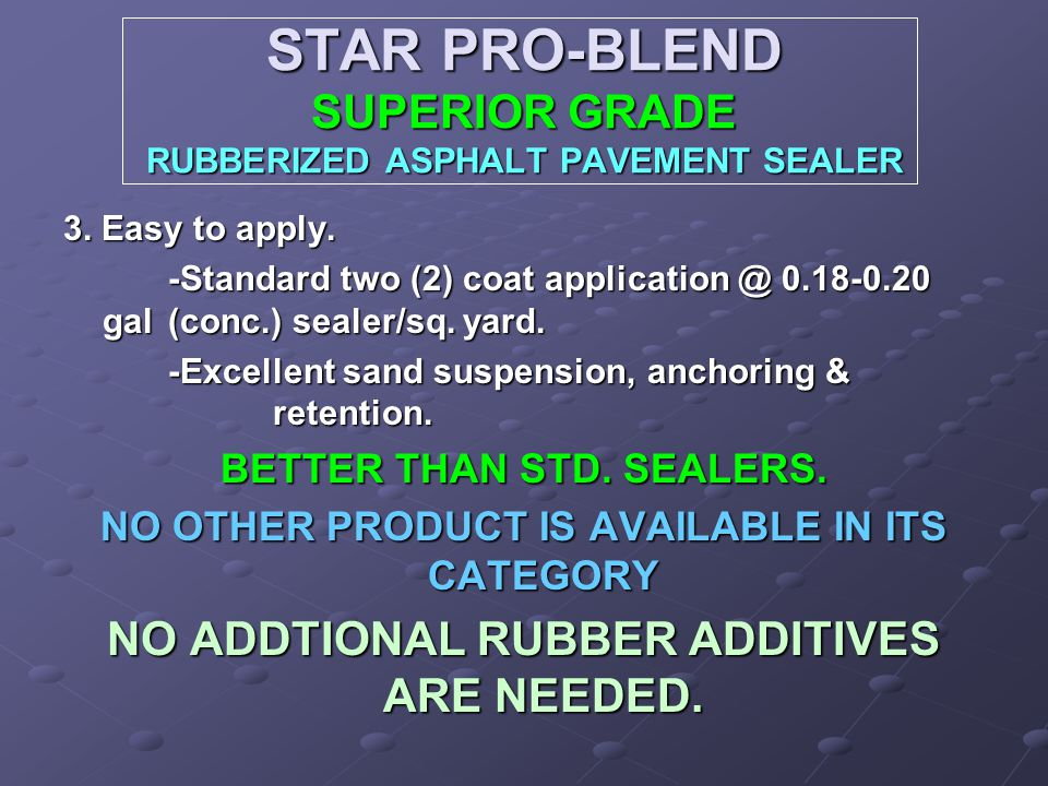 STAR PRO-BLEND SUPERIOR GRADE RUBBERIZED ASPHALT PAVEMENT SEALER 3. Easy to apply. -Standard two (2) coat application @ 0.18-0.20 gal (conc.) sealer/s