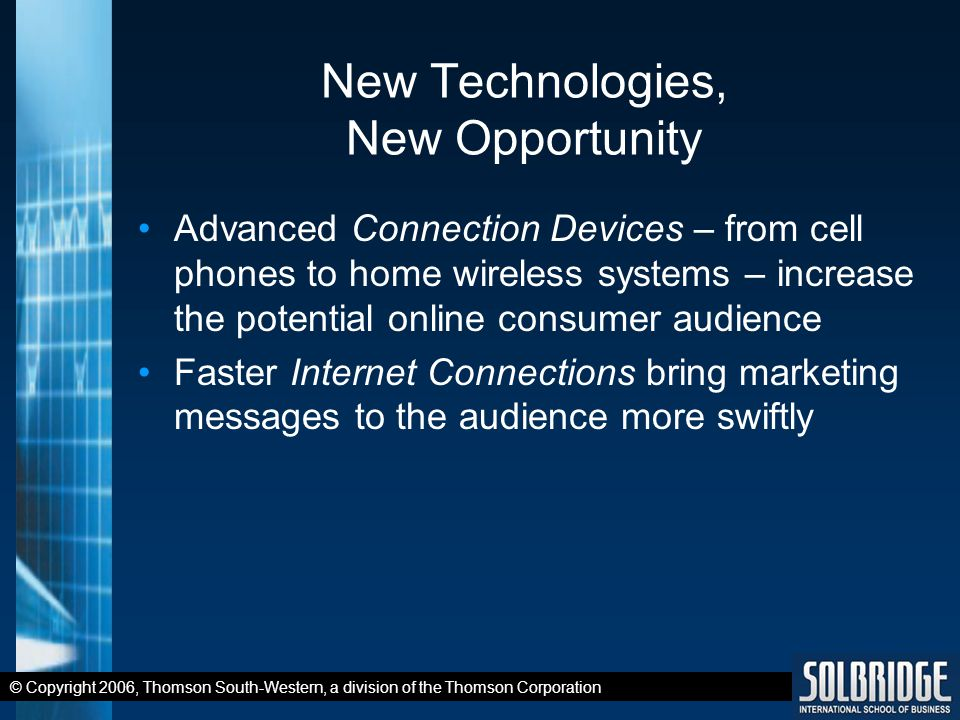 © Copyright 2006, Thomson South-Western, a division of the Thomson Corporation New Technologies, New Opportunity Advanced Connection Devices – from cell phones to home wireless systems – increase the potential online consumer audience Faster Internet Connections bring marketing messages to the audience more swiftly