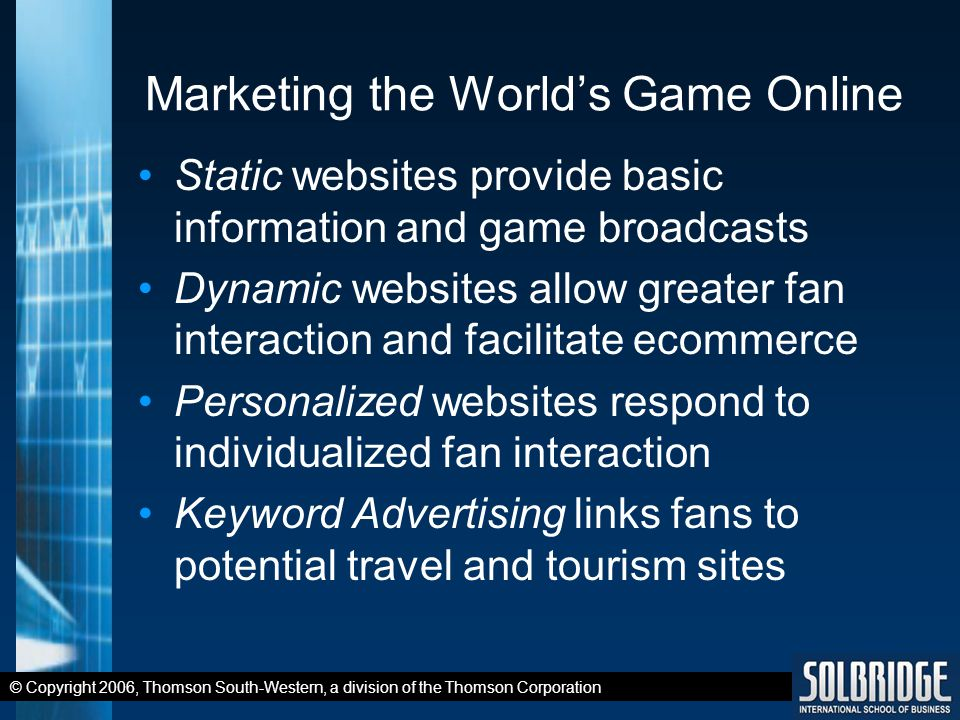 © Copyright 2006, Thomson South-Western, a division of the Thomson Corporation Marketing the World's Game Online Static websites provide basic information and game broadcasts Dynamic websites allow greater fan interaction and facilitate ecommerce Personalized websites respond to individualized fan interaction Keyword Advertising links fans to potential travel and tourism sites