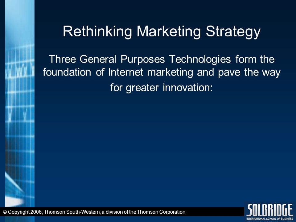 © Copyright 2006, Thomson South-Western, a division of the Thomson Corporation Rethinking Marketing Strategy Three General Purposes Technologies form the foundation of Internet marketing and pave the way for greater innovation: