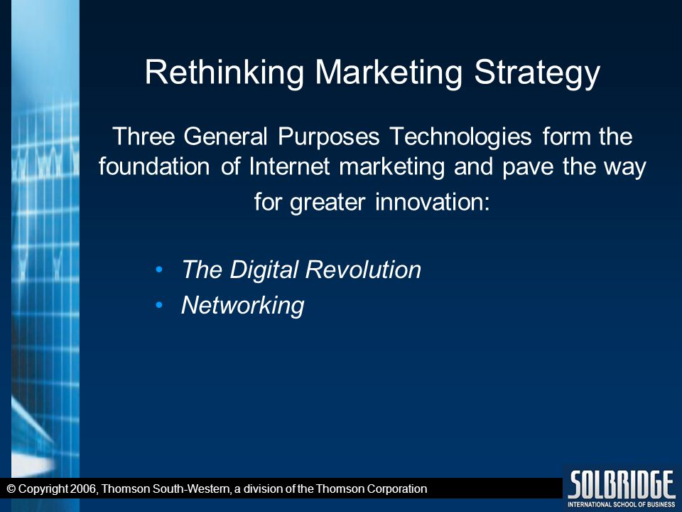 © Copyright 2006, Thomson South-Western, a division of the Thomson Corporation Rethinking Marketing Strategy Three General Purposes Technologies form the foundation of Internet marketing and pave the way for greater innovation: The Digital Revolution Networking