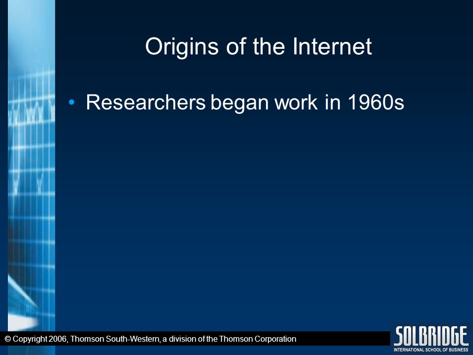 © Copyright 2006, Thomson South-Western, a division of the Thomson Corporation Origins of the Internet Researchers began work in 1960s