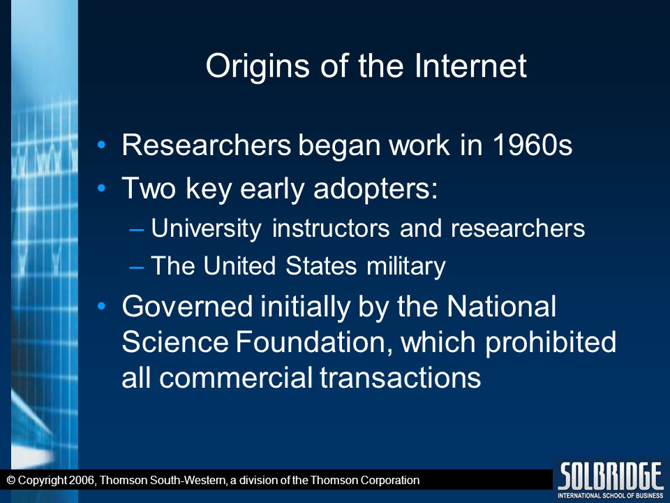 © Copyright 2006, Thomson South-Western, a division of the Thomson Corporation Origins of the Internet Researchers began work in 1960s Two key early adopters: –University instructors and researchers –The United States military Governed initially by the National Science Foundation, which prohibited all commercial transactions