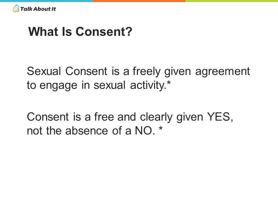 Sexual Consent is a freely given agreement to engage in sexual activity.* Consent is a free and clearly given YES, not the absence of a NO.