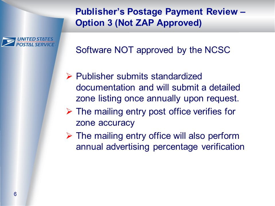 6 Publisher's Postage Payment Review – Option 3 (Not ZAP Approved) Software NOT approved by the NCSC  Publisher submits standardized documentation and will submit a detailed zone listing once annually upon request.