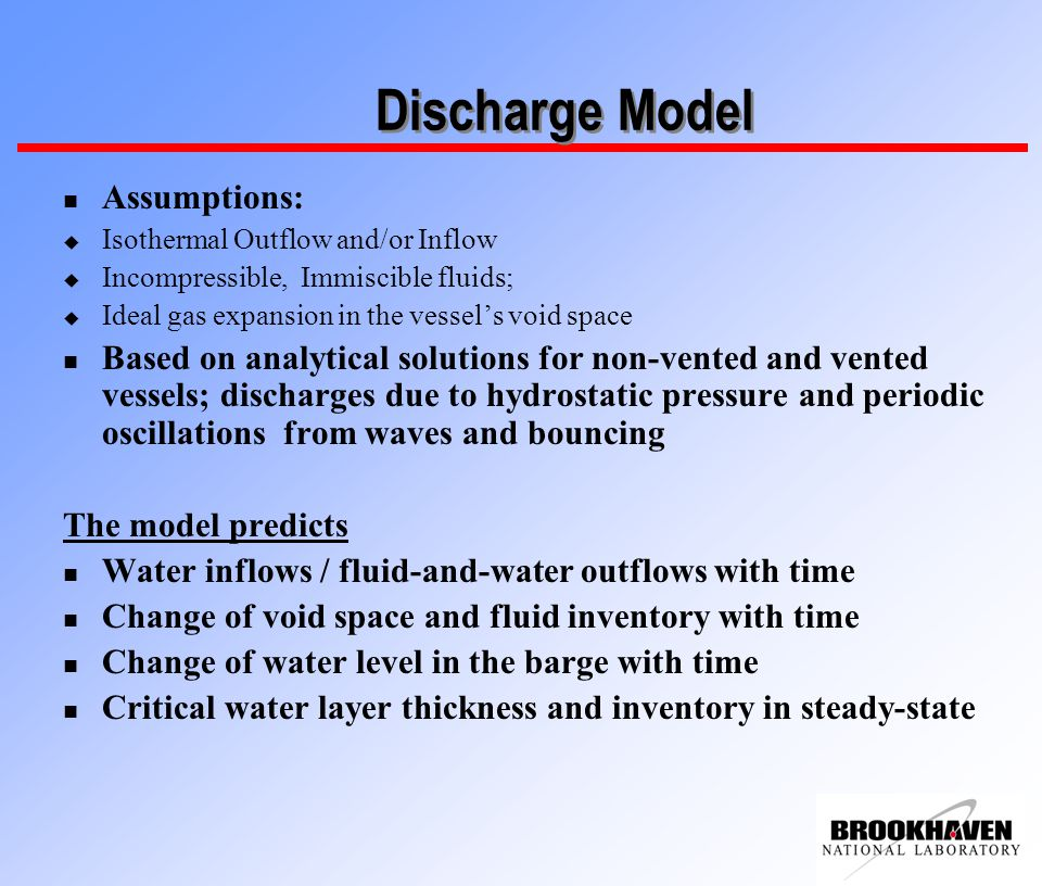 Discharge Model n Assumptions: u Isothermal Outflow and/or Inflow u Incompressible, Immiscible fluids; u Ideal gas expansion in the vessel's void space n Based on analytical solutions for non-vented and vented vessels; discharges due to hydrostatic pressure and periodic oscillations from waves and bouncing The model predicts n Water inflows / fluid-and-water outflows with time n Change of void space and fluid inventory with time n Change of water level in the barge with time n Critical water layer thickness and inventory in steady-state