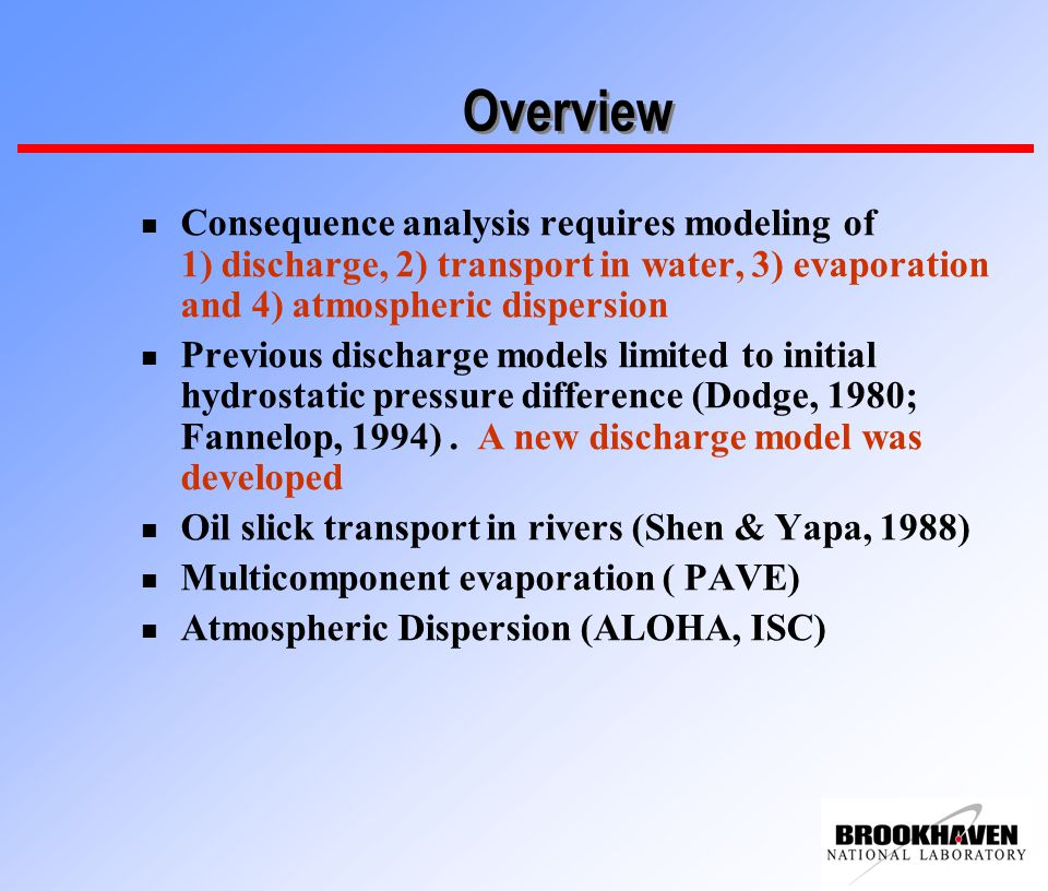 Overview n Consequence analysis requires modeling of 1) discharge, 2) transport in water, 3) evaporation and 4) atmospheric dispersion n Previous discharge models limited to initial hydrostatic pressure difference (Dodge, 1980; Fannelop, 1994).