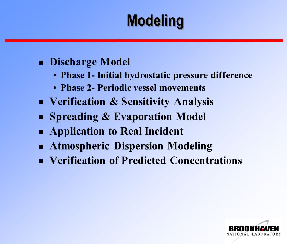 Modeling n Discharge Model Phase 1- Initial hydrostatic pressure difference Phase 2- Periodic vessel movements n Verification & Sensitivity Analysis n Spreading & Evaporation Model n Application to Real Incident n Atmospheric Dispersion Modeling n Verification of Predicted Concentrations