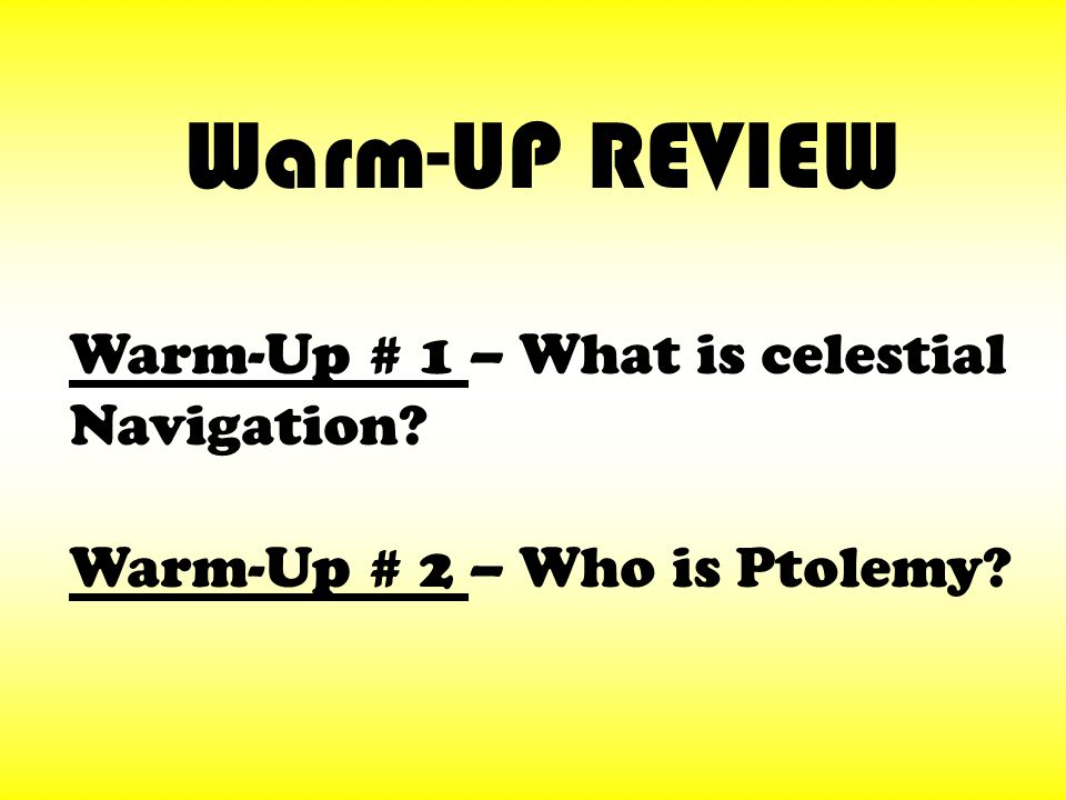 Warm-Up # 1 – What is celestial Navigation? Warm-Up # 2 – Who is Ptolemy? Warm-UP REVIEW