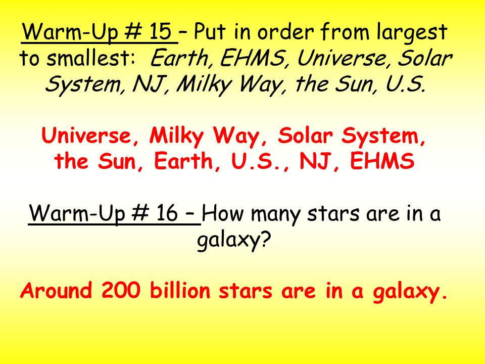 Warm-Up # 15 – Put in order from largest to smallest: Earth, EHMS, Universe, Solar System, NJ, Milky Way, the Sun, U.S.