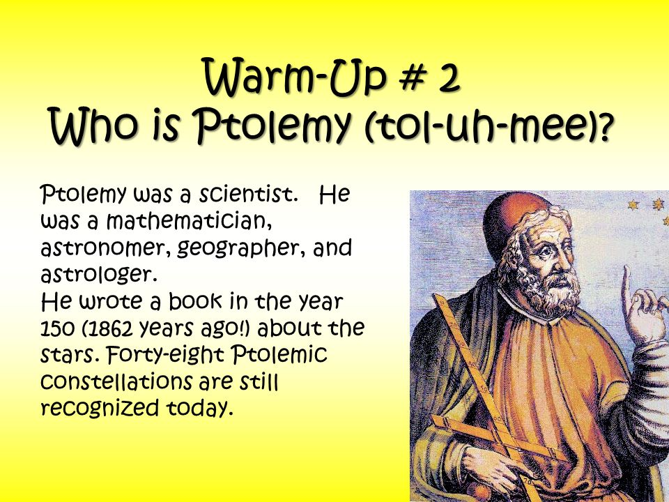 Warm-Up # 2 Who is Ptolemy (tol-uh-mee). Ptolemy was a scientist.