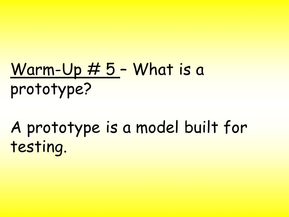Warm-Up # 5 – What is a prototype? A prototype is a model built for testing.