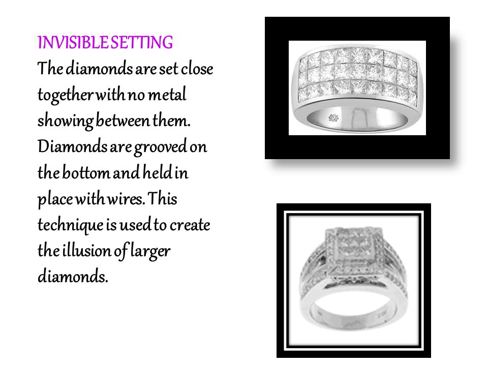 INVISIBLE SETTING The diamonds are set close together with no metal showing between them. Diamonds are grooved on the bottom and held in place with wi