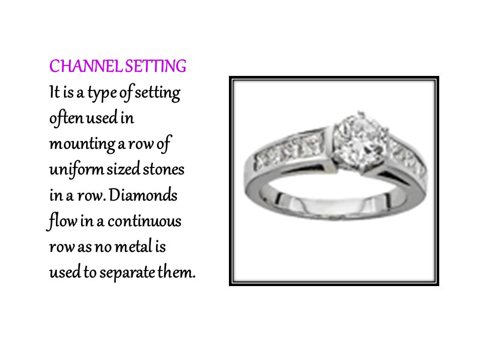 CHANNEL SETTING It is a type of setting often used in mounting a row of uniform sized stones in a row. Diamonds flow in a continuous row as no metal i