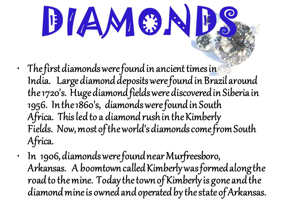 The first diamonds were found in ancient times in India. Large diamond deposits were found in Brazil around the 1720's. Huge diamond fields were disco