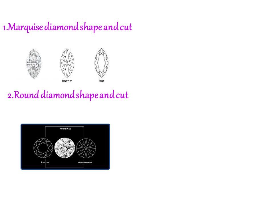 1.Marquise diamond shape and cut 2.Round diamond shape and cut