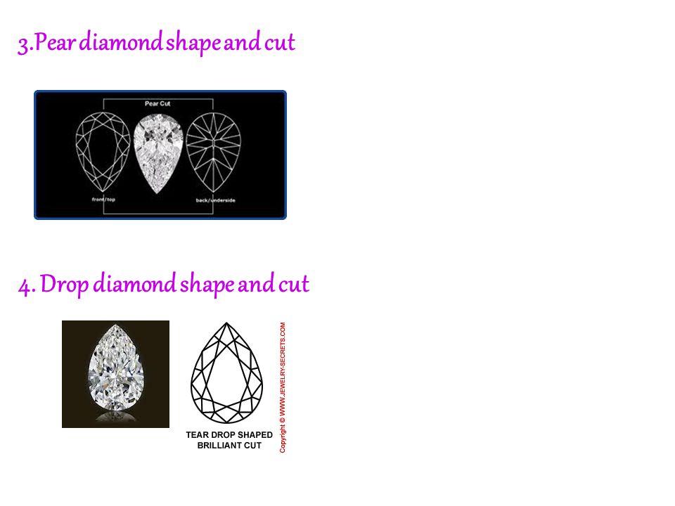 3.Pear diamond shape and cut 4. Drop diamond shape and cut