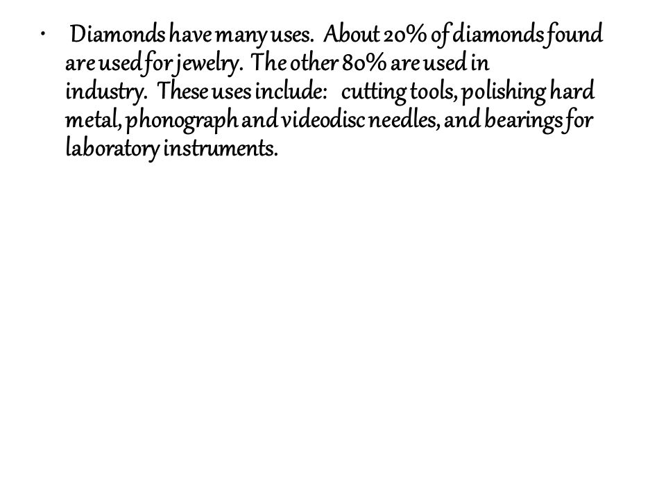 Diamonds have many uses. About 20% of diamonds found are used for jewelry. The other 80% are used in industry. These uses include: cutting tools, poli