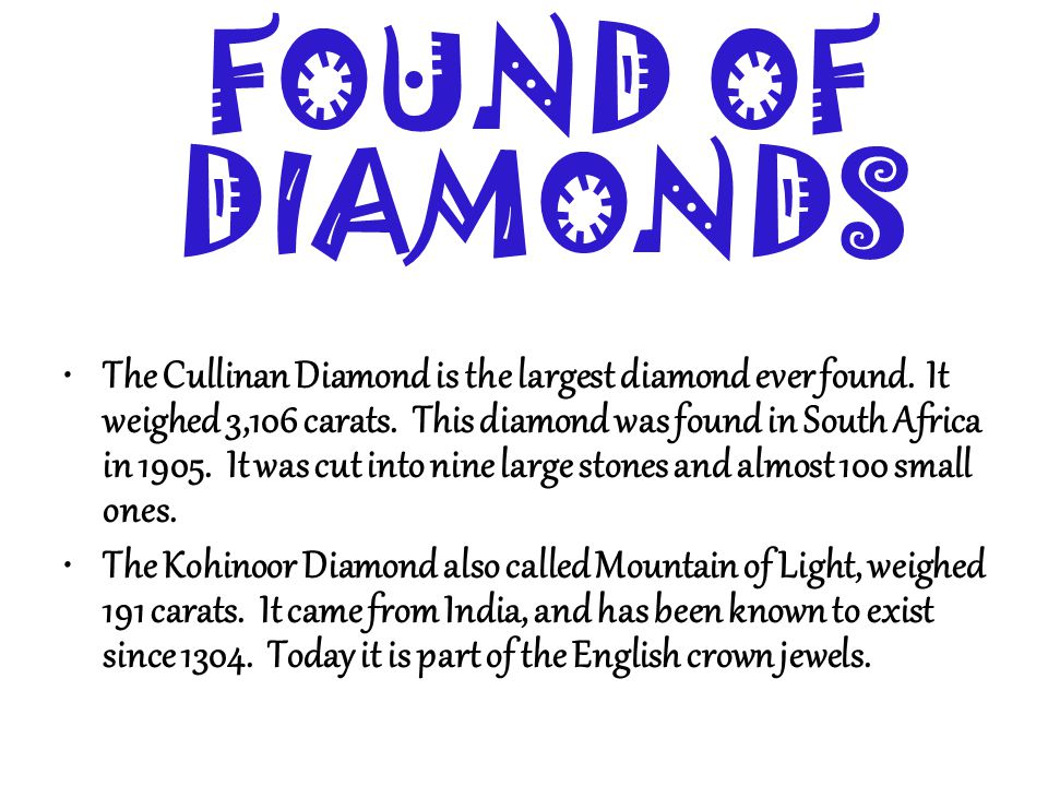 FOUND OF DIAMONDS The Cullinan Diamond is the largest diamond ever found. It weighed 3,106 carats. This diamond was found in South Africa in 1905. It